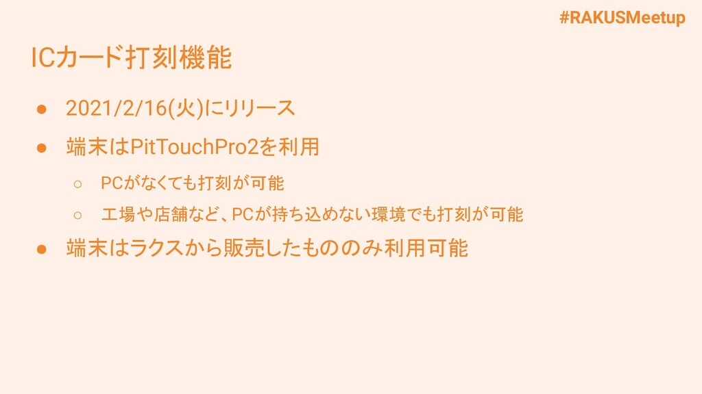#RAKUSMeetup ICカード打刻機能 ● 2021/2/16(火)にリリース ● 端末...