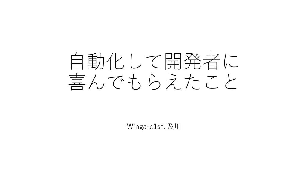 自動化して開発者に 喜んでもらえたこと Wingarc1st, 及川
