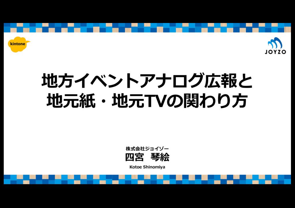 地⽅イベントアナログ広報と 地元紙・地元TVの関わり⽅ 四宮 琴絵 Kotoe Shinomi...