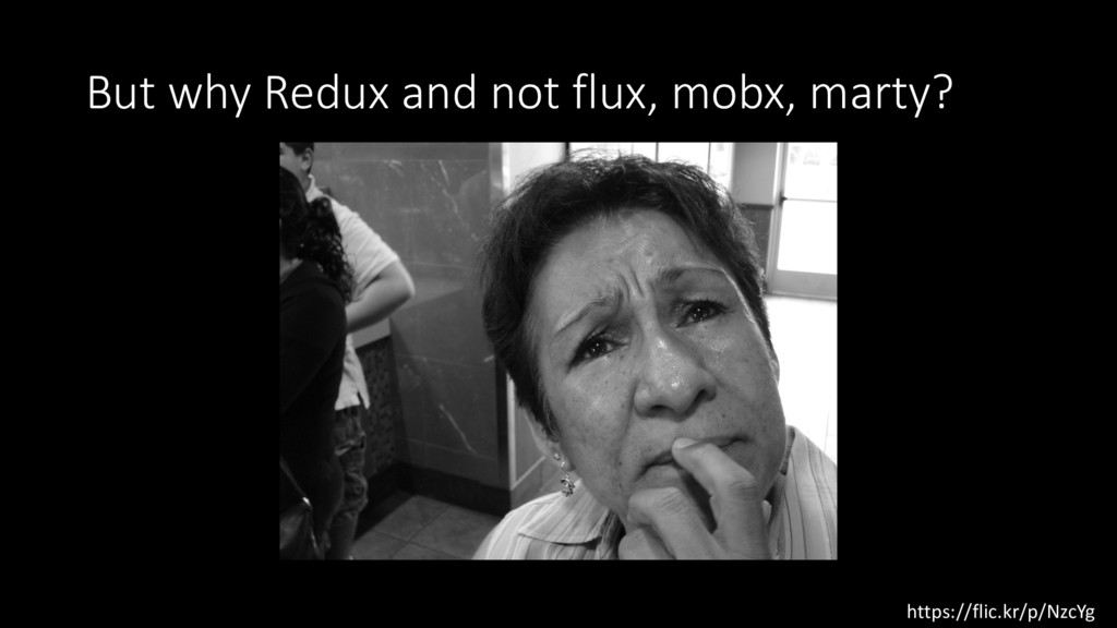 But why Redux and not flux, mobx, marty? https:...
