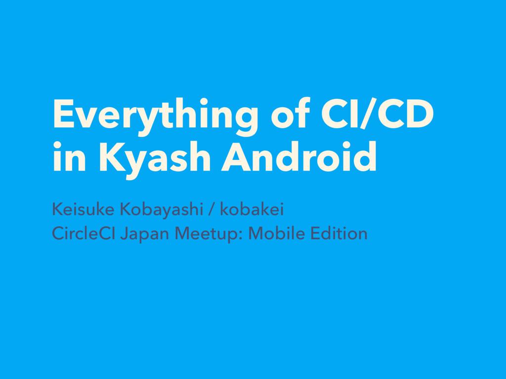 Everything of CI/CD in Kyash Android Keisuke Ko...