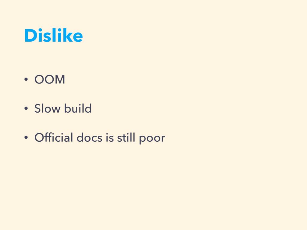 Dislike • OOM • Slow build • Official docs is st...