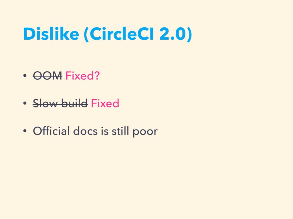 Dislike (CircleCI 2.0) • OOM Fixed? • Slow buil...