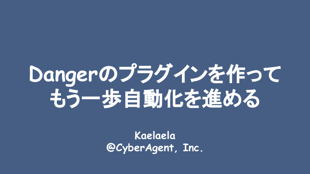 Dangerのプラグインを作って もう一歩自動化を進める Kaelaela @CyberAge...