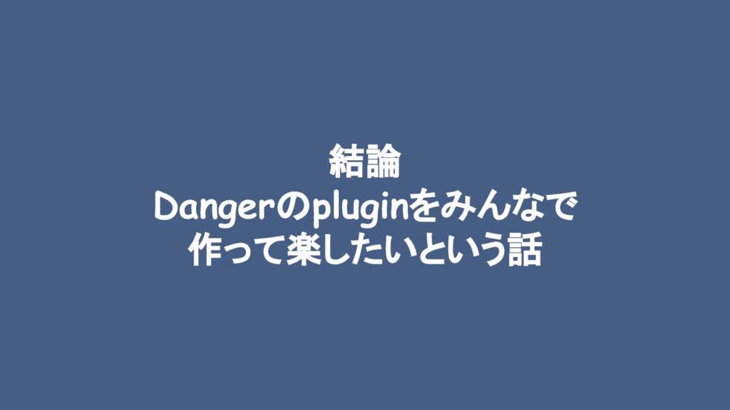 結論 Dangerのpluginをみんなで 作って楽したいという話