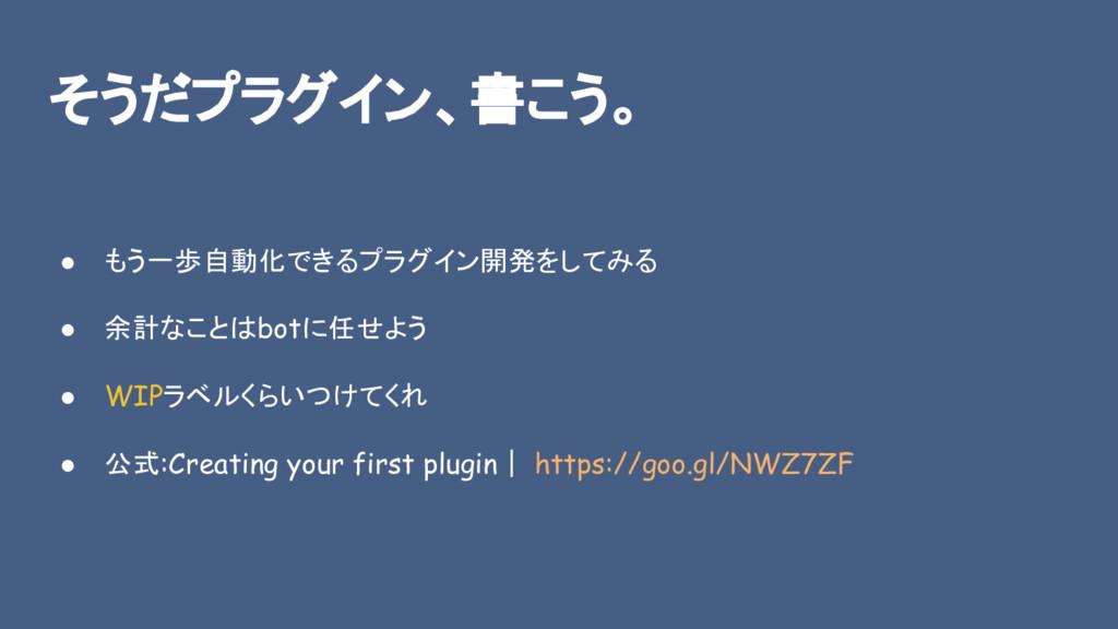 そうだプラグイン、書こう。 ● もう一歩自動化できるプラグイン開発をしてみる ● 余計なことは...