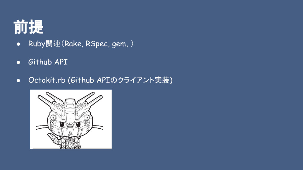 前提 ● Ruby関連(Rake, RSpec, gem, ) ● Github API ● ...
