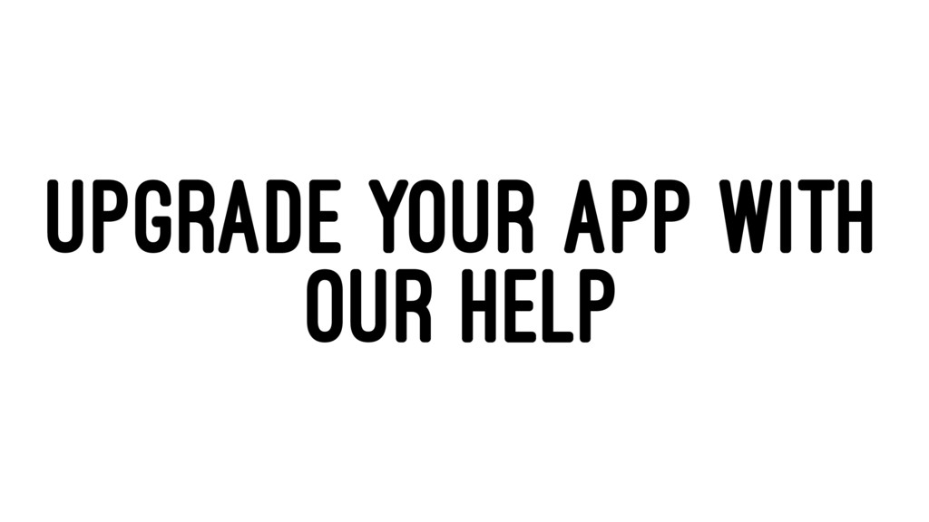UPGRADE YOUR APP WITH OUR HELP