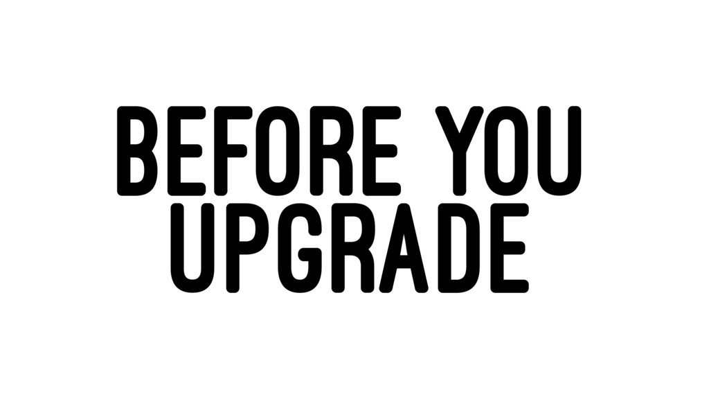 BEFORE YOU UPGRADE
