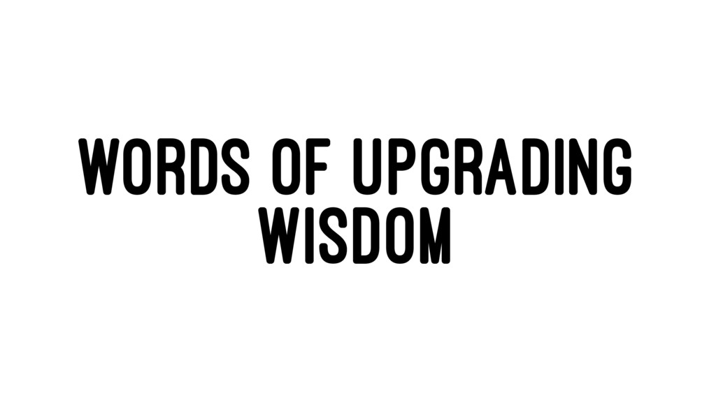 WORDS OF UPGRADING WISDOM