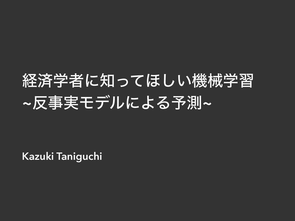 ܦࡁֶऀʹͬͯ΄͍͠ػցֶश ~࣮ϞσϧʹΑΔ༧ଌ~ Kazuki Taniguchi