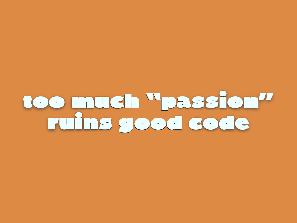 "too much ""passion"" ruins good code"