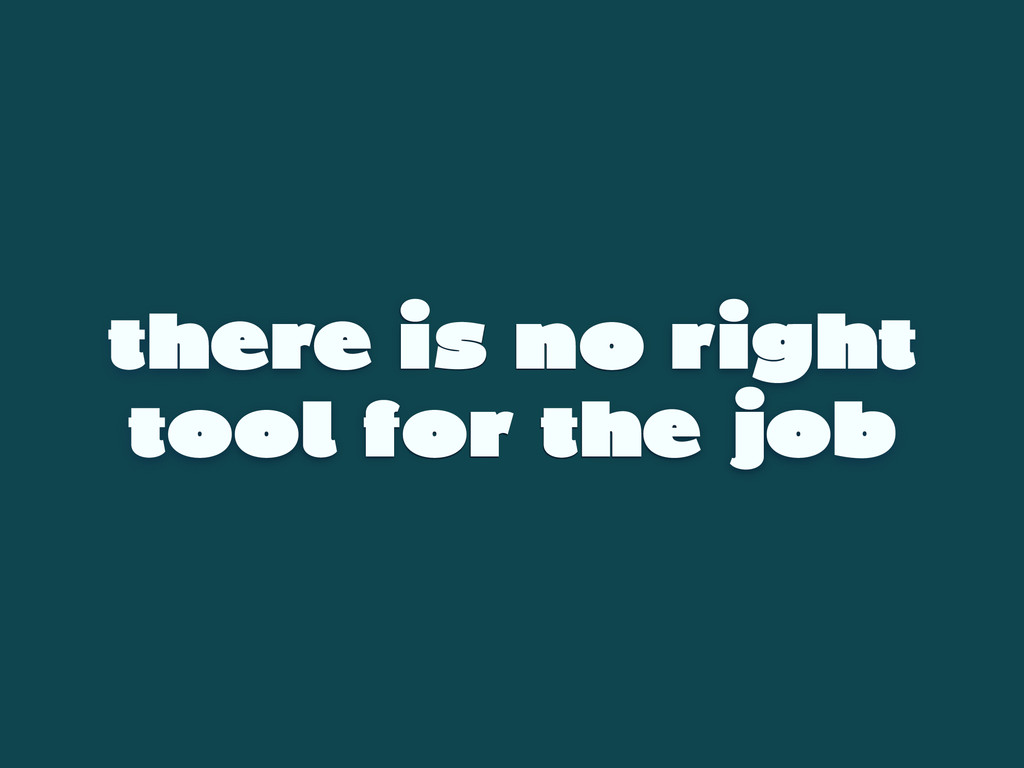 there is no right tool for the job