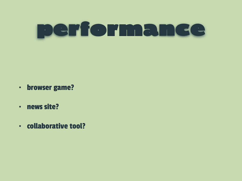 performance • browser game? • news site? • coll...