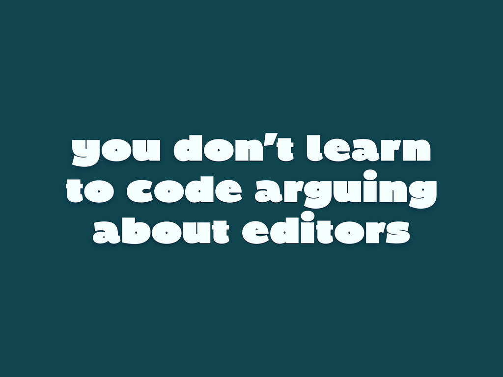 you don't learn to code arguing about editors