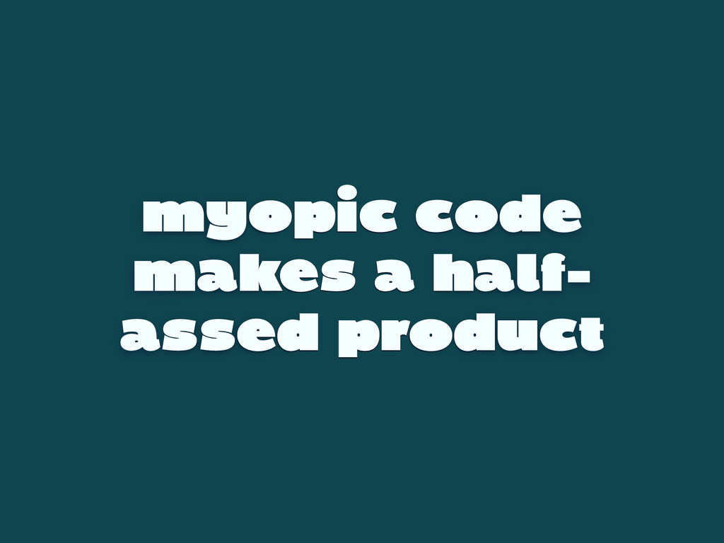 myopic code makes a half- assed product