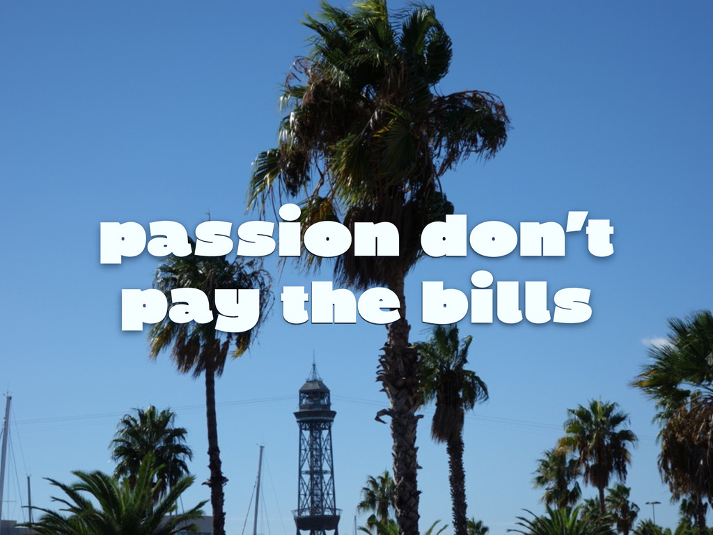 passion don't pay the bills