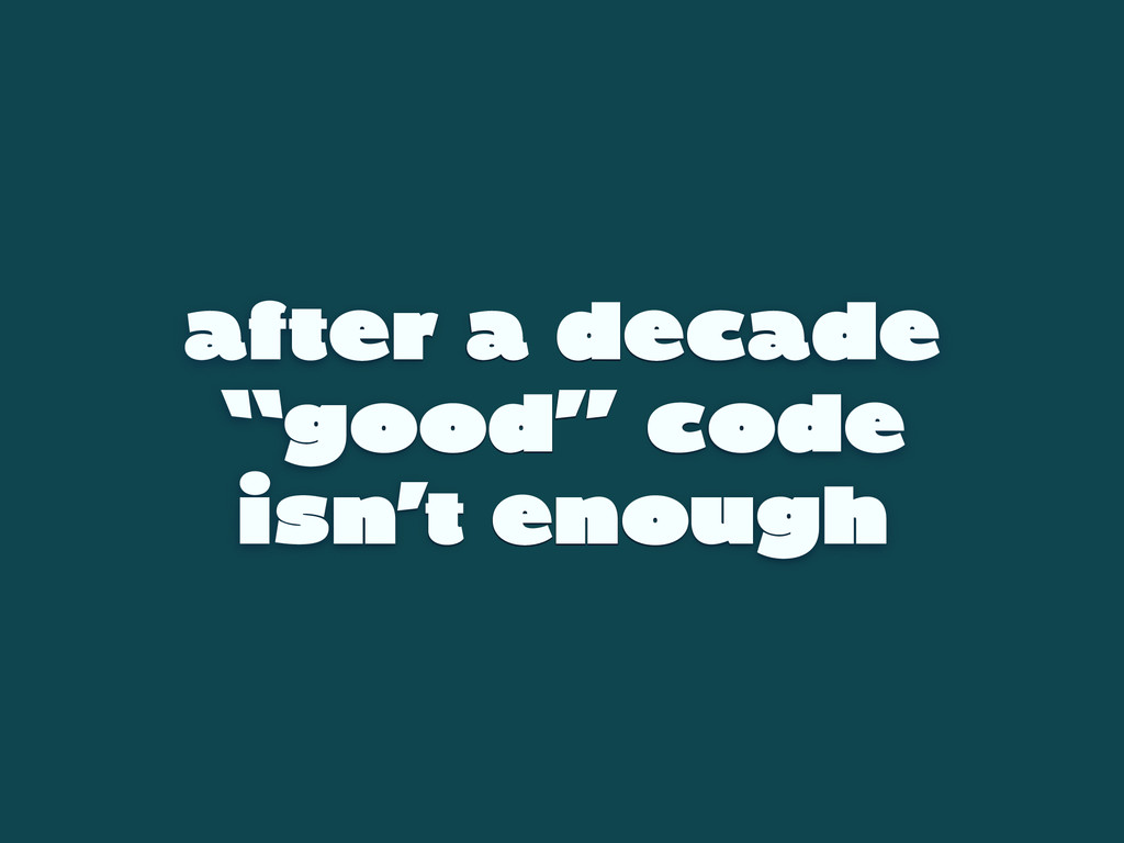 "after a decade ""good"" code isn't enough"