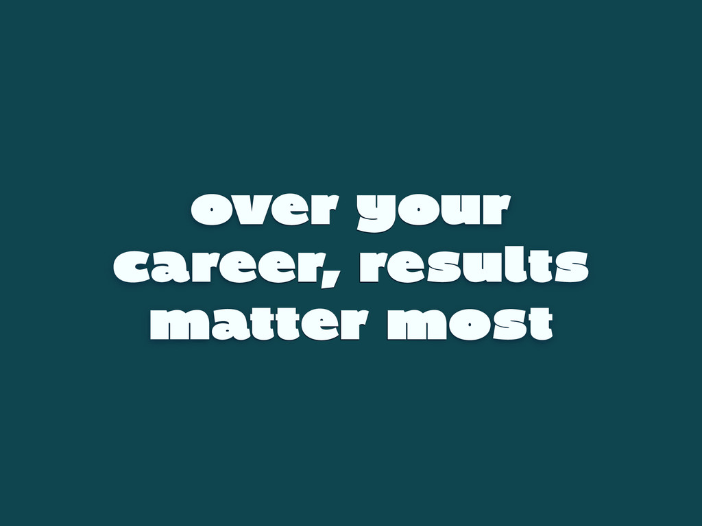 over your career, results matter most