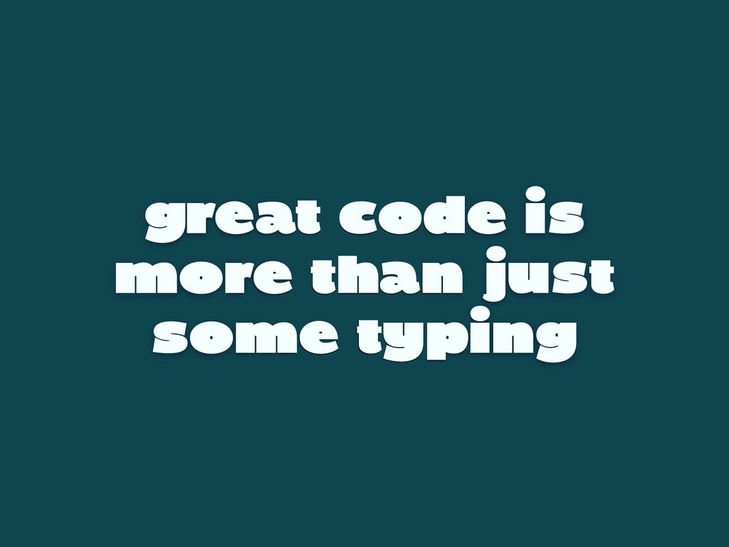 great code is more than just some typing