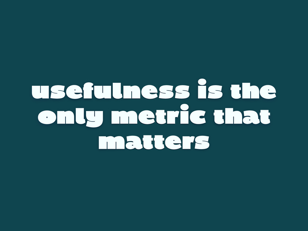 usefulness is the only metric that matters