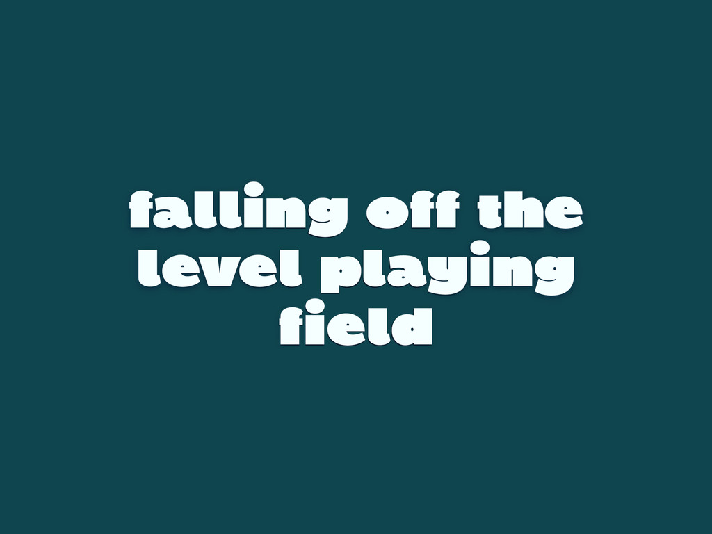 falling off the level playing field