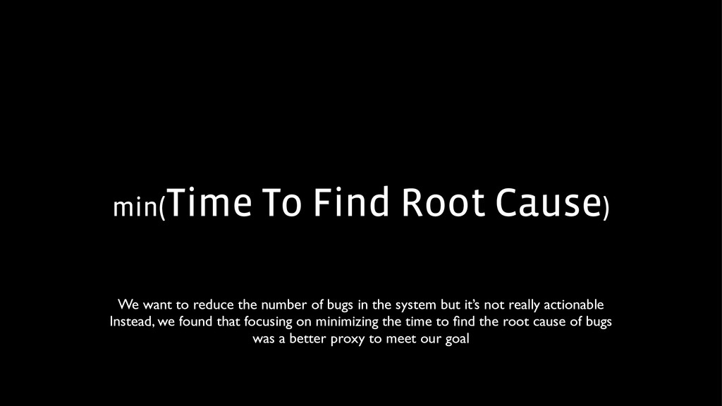 min(Time To Find Root Cause) We want to reduce ...