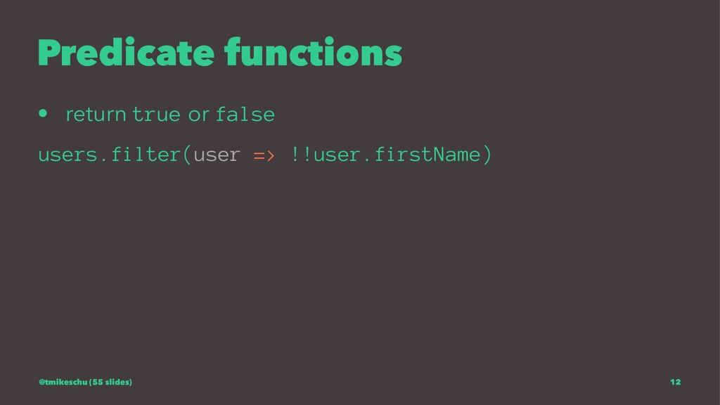 Predicate functions • return true or false user...