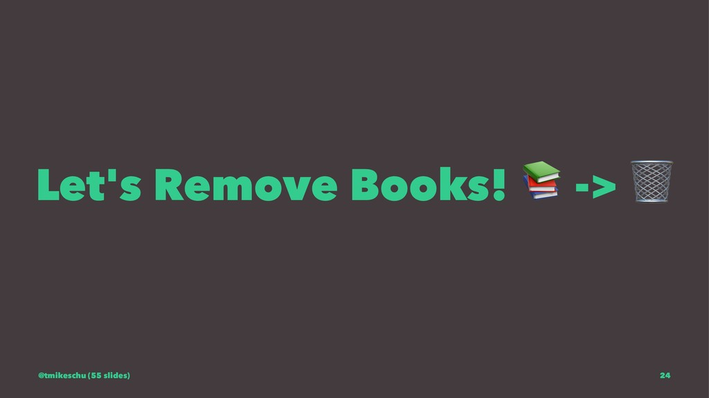 Let's Remove Books! -> @tmikeschu (55 slides) 24