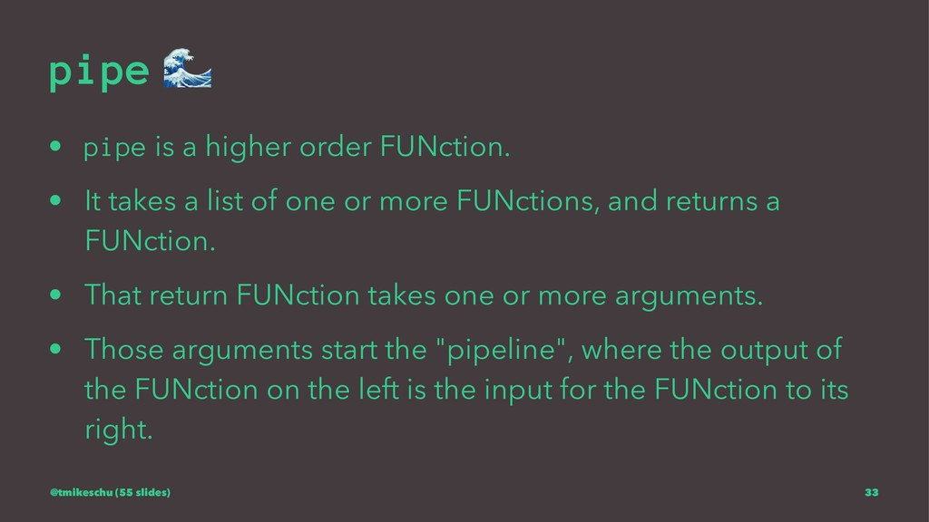 pipe ! • pipe is a higher order FUNction. • It ...