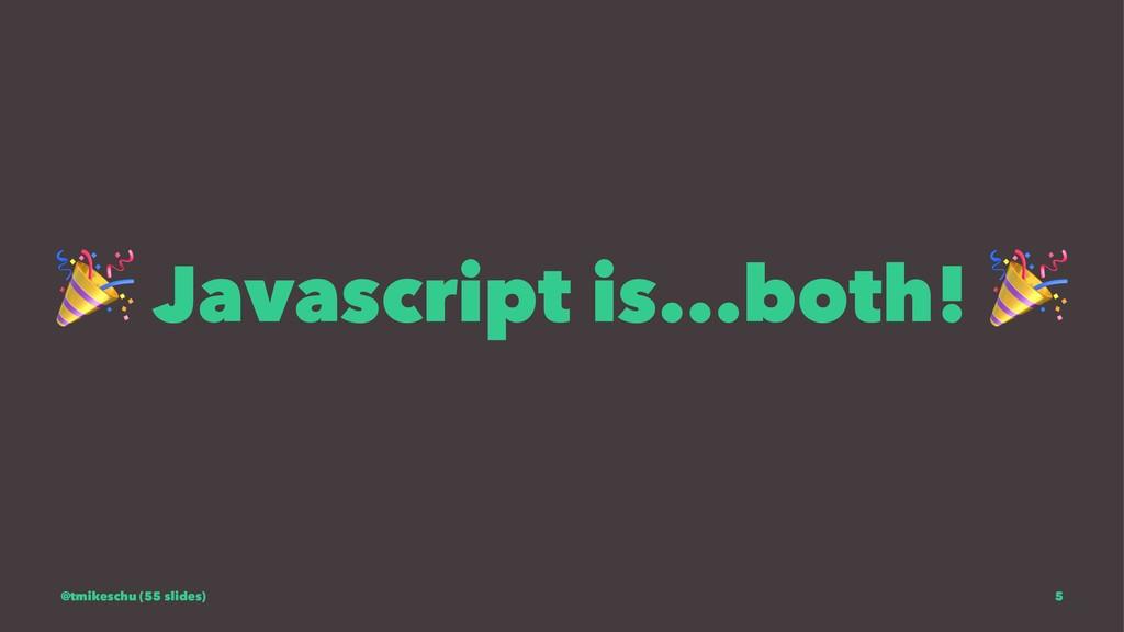 ! Javascript is...both! @tmikeschu (55 slides) 5