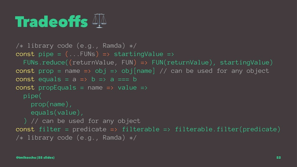Tradeoffs ⚖ /* library code (e.g., Ramda) */ co...