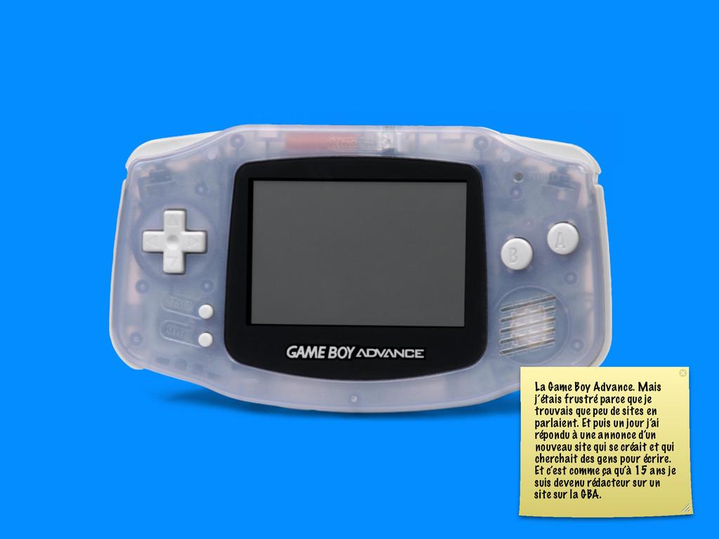 La Game Boy Advance. Mais j'étais frustré parce...