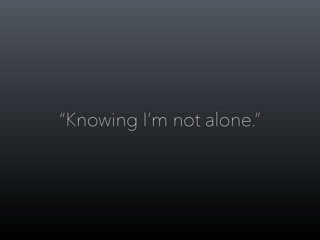 """Knowing I'm not alone."""