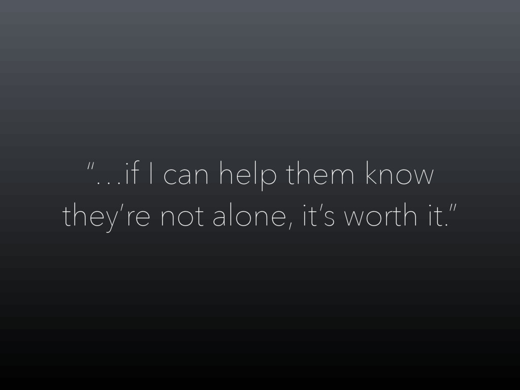 """…if I can help them know they're not alone, it..."