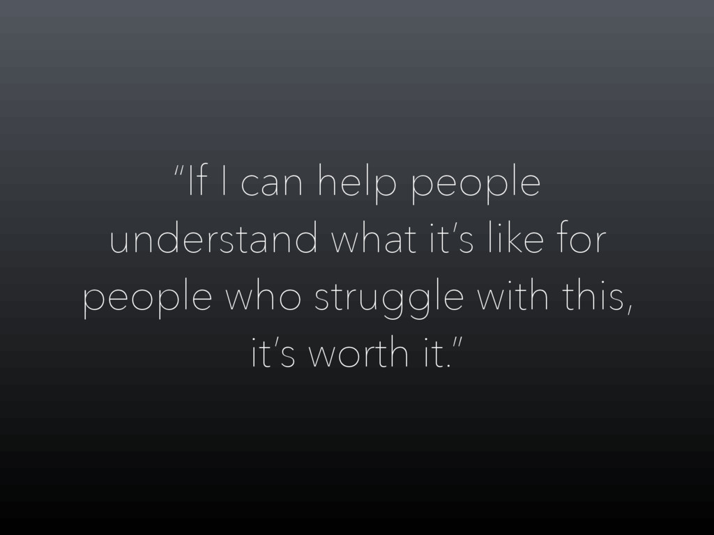 """If I can help people understand what it's like..."