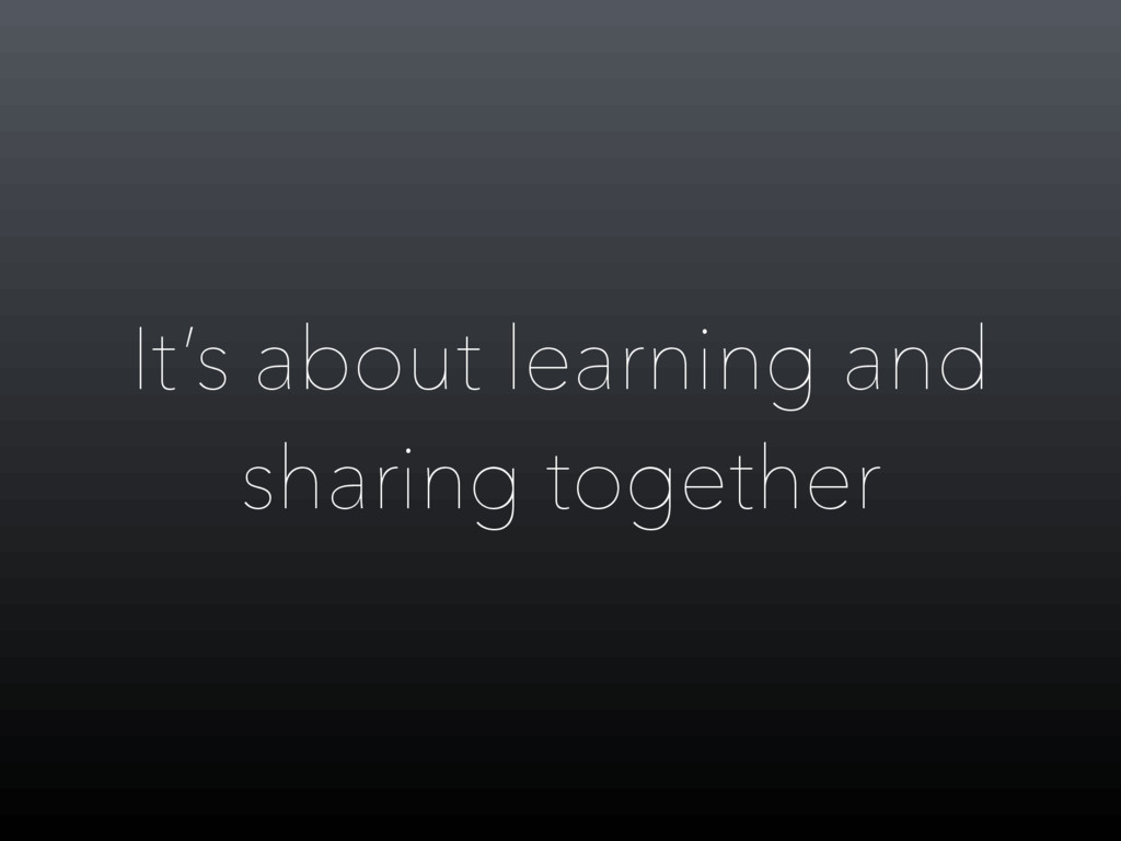 It's about learning and sharing together
