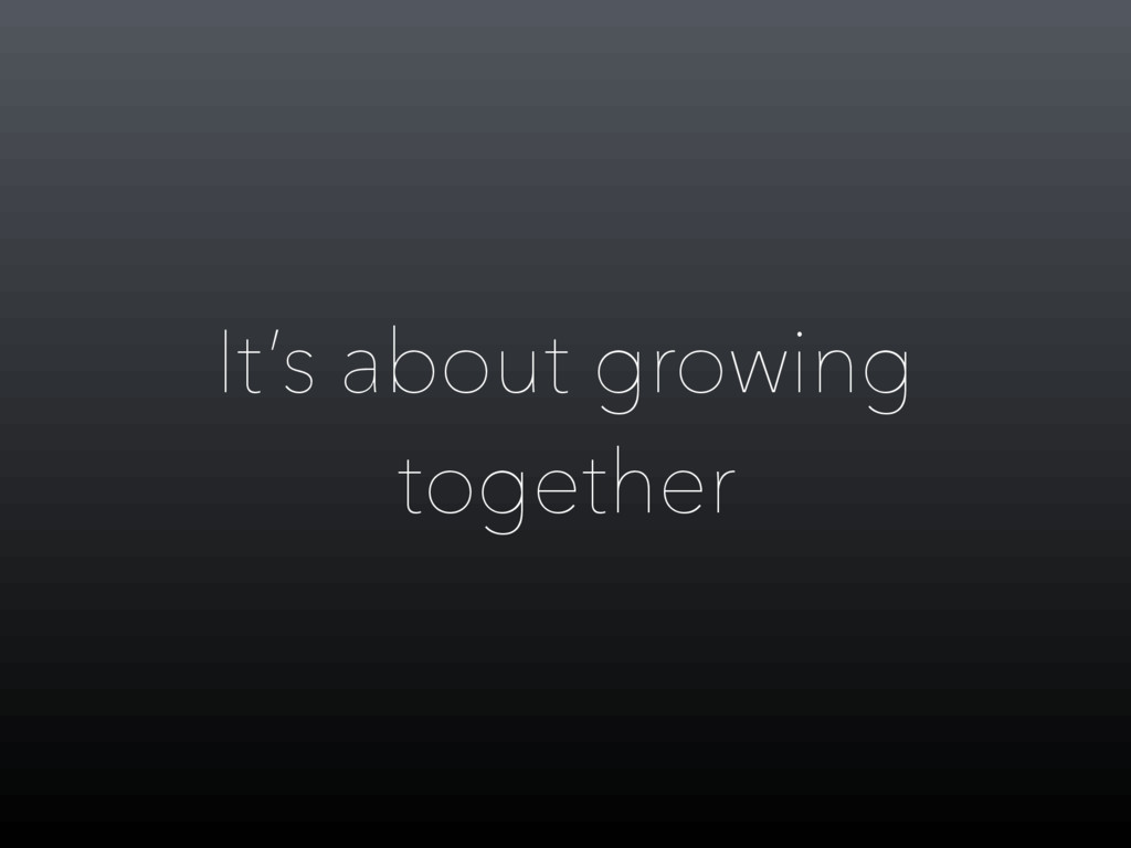 It's about growing together