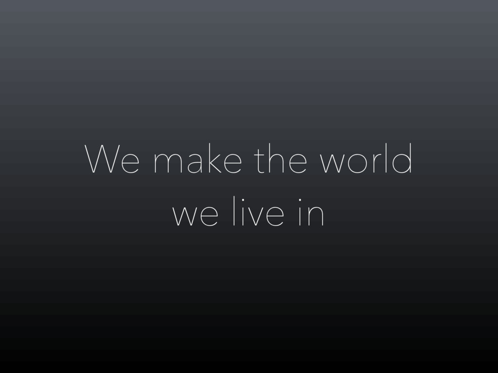 We make the world we live in