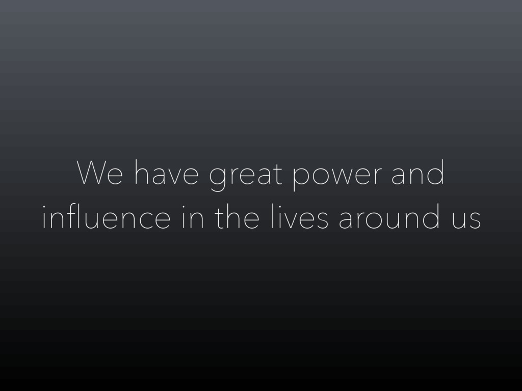 We have great power and influence in the lives a...