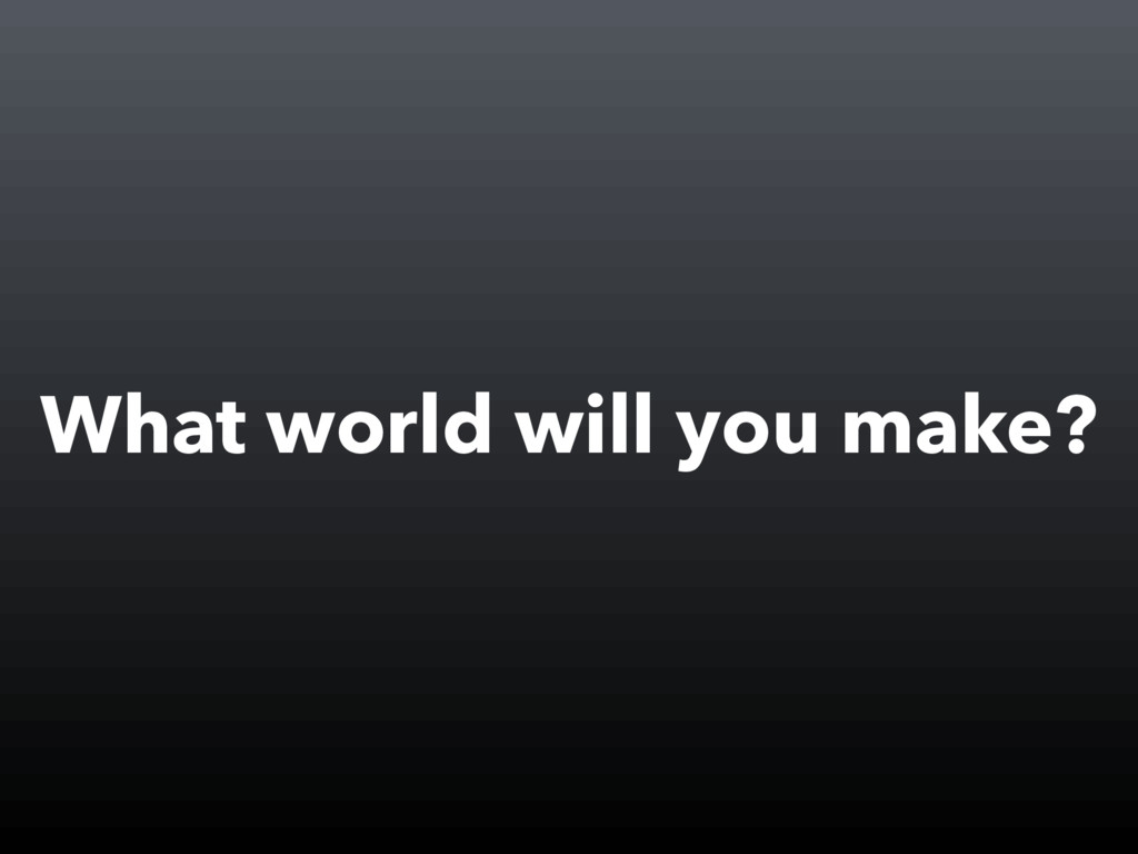 What world will you make?