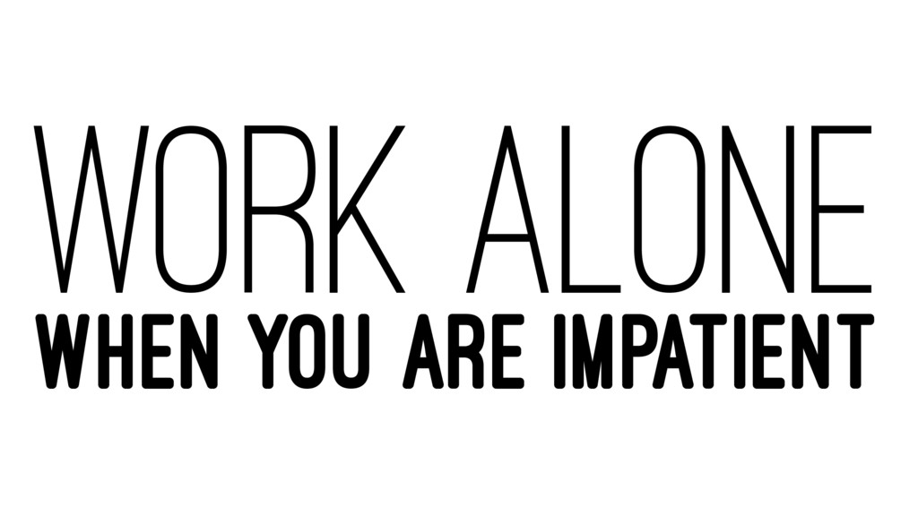 WORK ALONE WHEN YOU ARE IMPATIENT
