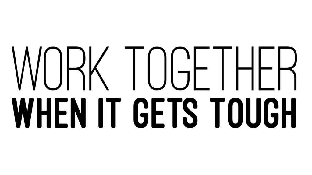 WORK TOGETHER WHEN IT GETS TOUGH