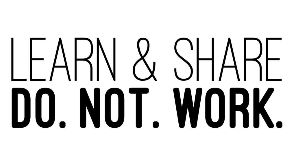 LEARN & SHARE DO. NOT. WORK.