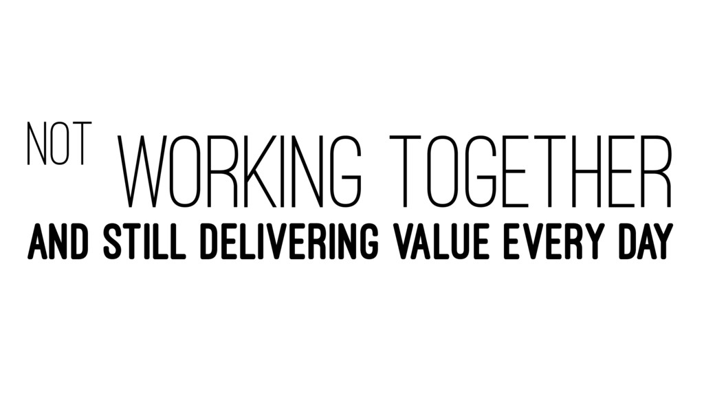 NOT WORKING TOGETHER AND STILL DELIVERING VALUE...