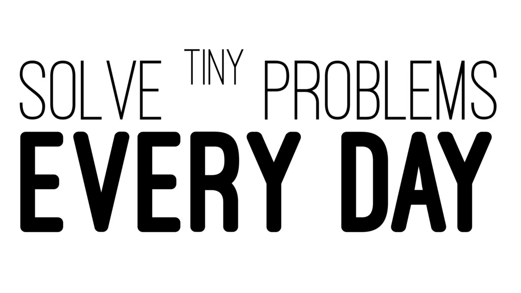 SOLVE TINY PROBLEMS EVERY DAY