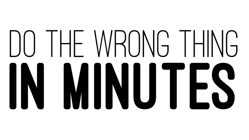 DO THE WRONG THING IN MINUTES