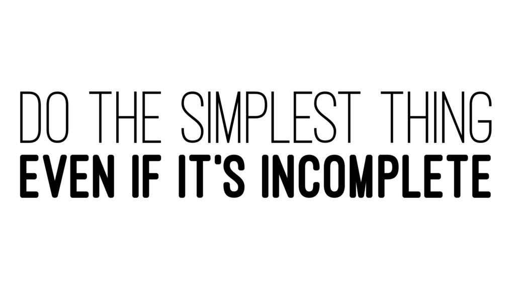 DO THE SIMPLEST THING EVEN IF IT'S INCOMPLETE