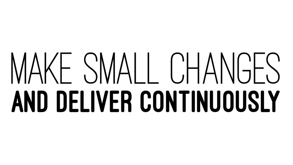MAKE SMALL CHANGES AND DELIVER CONTINUOUSLY