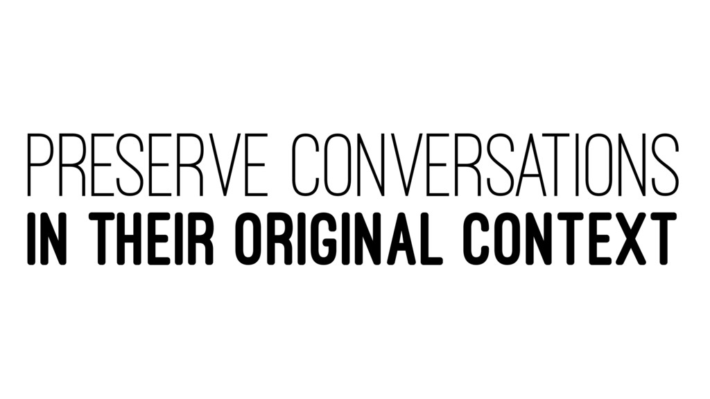 PRESERVE CONVERSATIONS IN THEIR ORIGINAL CONTEXT